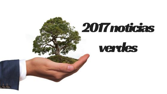 Noticias verdes año 2017 el lado positivo